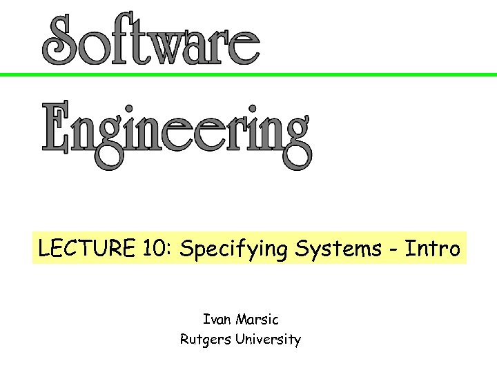 LECTURE 10: Specifying Systems - Intro Ivan Marsic Rutgers University