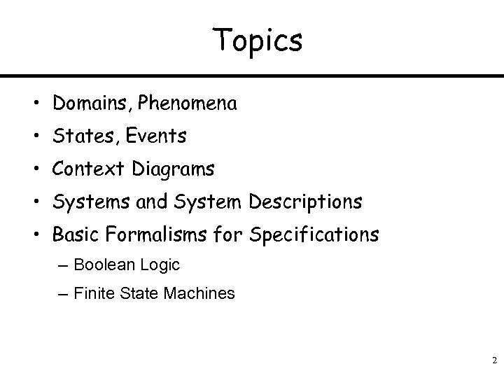 Topics • Domains, Phenomena • States, Events • Context Diagrams • Systems and System