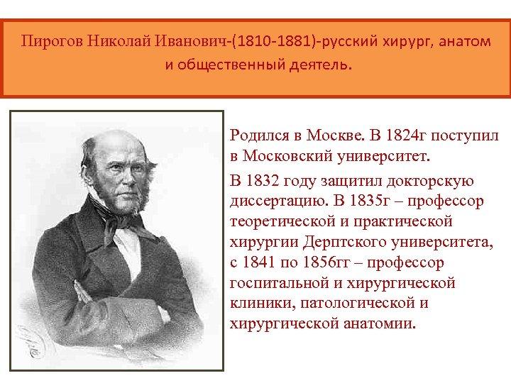 Пирогов Николай Иванович-(1810 -1881)-русский хирург, анатом и общественный деятель. Родился в Москве. В 1824