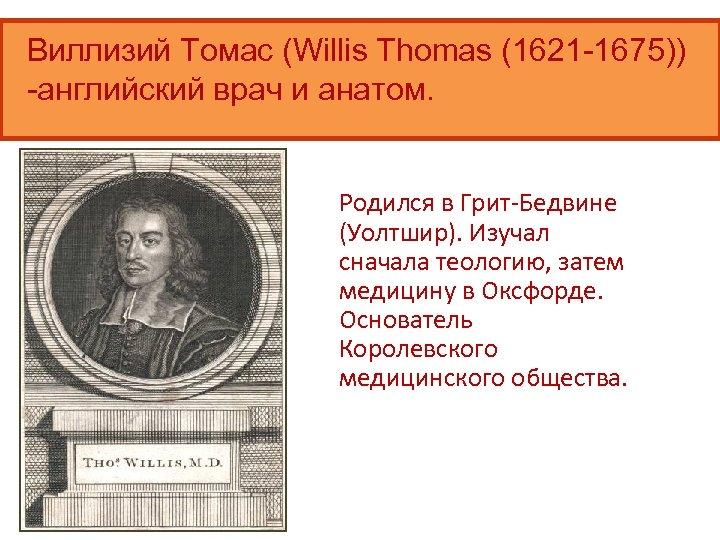 Виллизий Томас (Willis Thomas (1621 -1675)) -английский врач и анатом. Родился в Грит-Бедвине (Уолтшир).