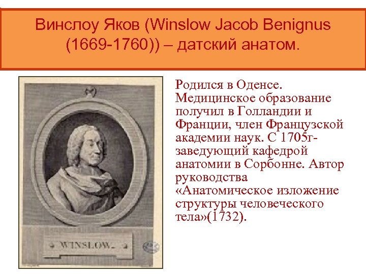 Винслоу Яков (Winslow Jacob Benignus (1669 -1760)) – датский анатом. Родился в Оденсе. Медицинское