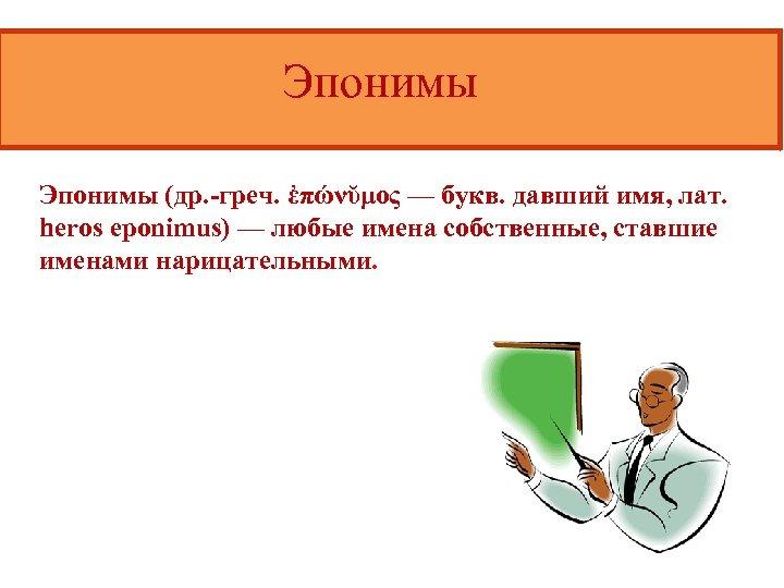 Эпонимы (др. -греч. ἐπώνῠμος — букв. давший имя, лат. heros eponimus) — любые имена