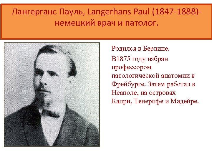 Лангерганс Пауль, Langerhans Paul (1847 -1888)немецкий врач и патолог. Родился в Берлине. В 1875