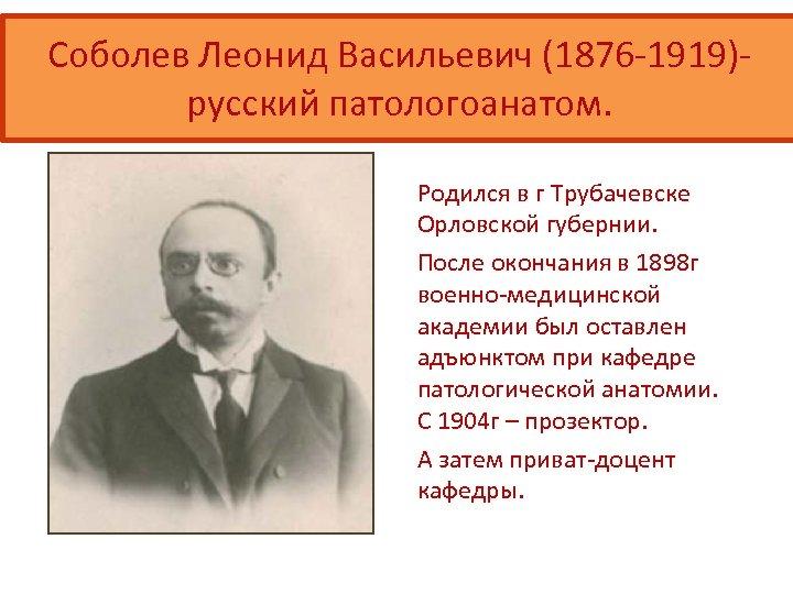 Соболев Леонид Васильевич (1876 -1919)русский патологоанатом. Родился в г Трубачевске Орловской губернии. После окончания
