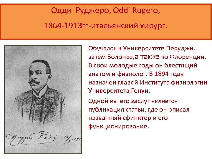 Одди Руджеро, Oddi Rugero, 1864 -1913 гг-итальянский хирург. Обучался в Университете Перуджи, затем Болонье,