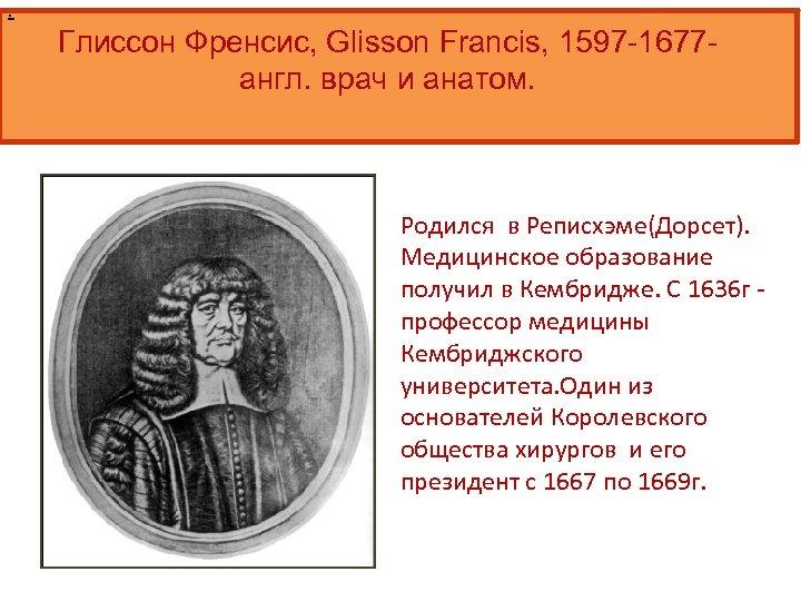 . Глиссон Френсис, Glisson Francis, 1597 -1677 англ. врач и анатом. Родился в Реписхэме(Дорсет).