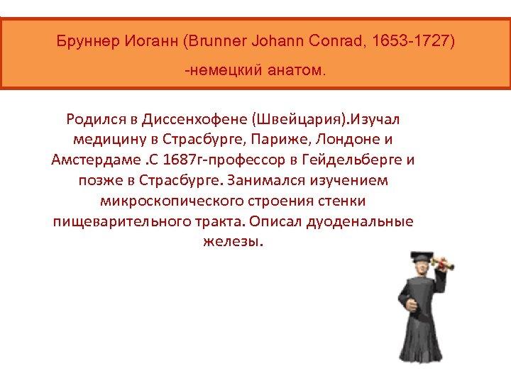 Бруннер Иоганн (Brunner Johann Conrad, 1653 -1727) -немецкий анатом. Родился в Диссенхофене (Швейцария). Изучал