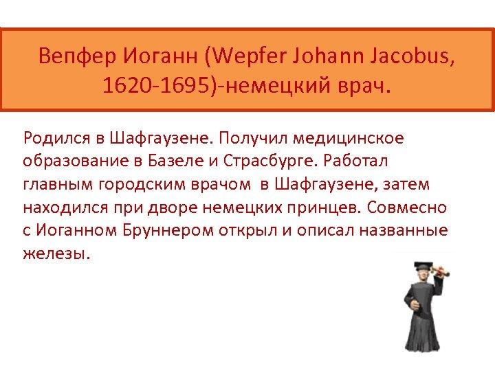 Вепфер Иоганн (Wepfer Johann Jacobus, 1620 -1695)-немецкий врач. Родился в Шафгаузене. Получил медицинское образование