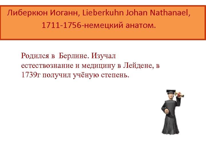 Либеркюн Иоганн, Lieberkuhn Johan Nathanael, 1711 -1756 -немецкий анатом. Родился в Берлине. Изучал естествознание