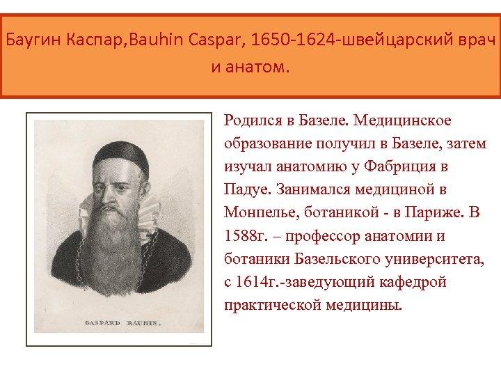 Баугин Каспар, Bauhin Caspar, 1650 -1624 -швейцарский врач и анатом. Родился в Базеле. Медицинское