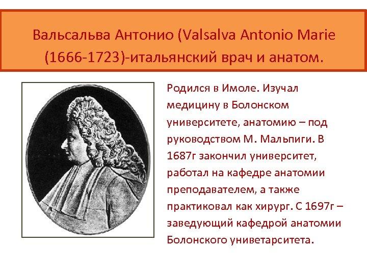 Вальсальва Антонио (Valsalva Antonio Marie (1666 -1723)-итальянский врач и анатом. Родился в Имоле. Изучал