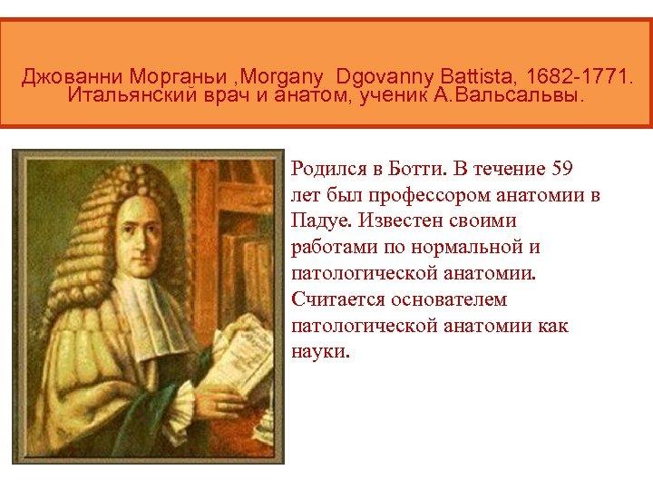 Джованни Морганьи , Morgany Dgovanny Battista, 1682 -1771. Итальянский врач и анатом, ученик А.
