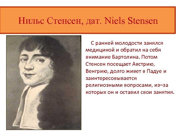Нильс Стенсен, дат. Niels Stensen С ранней молодости занялся медициной и обратил на себя