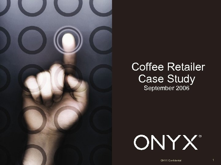 Coffee Retailer Case Study September 2006 ONYX Confidential 1