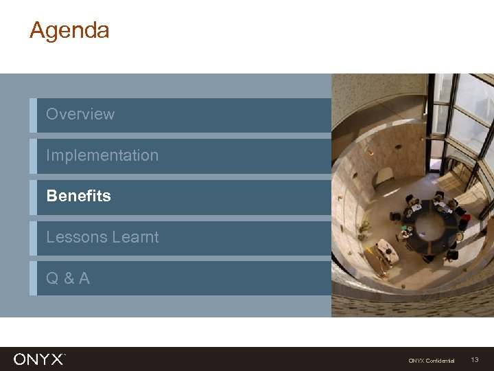 Agenda Overview Implementation Benefits Lessons Learnt Q&A ONYX Confidential 13