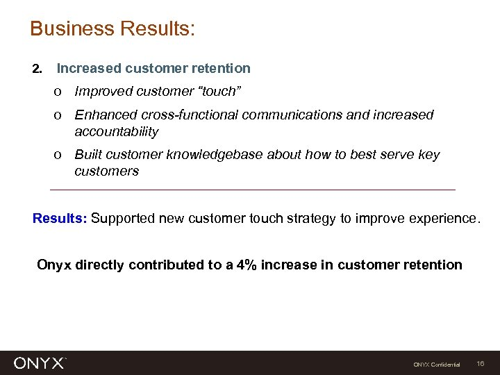 "Business Results: 2. Increased customer retention o Improved customer ""touch"" o Enhanced cross-functional communications"