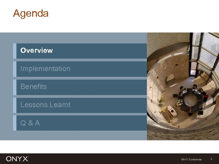 Agenda Overview Implementation Benefits Lessons Learnt Q&A ONYX Confidential 3