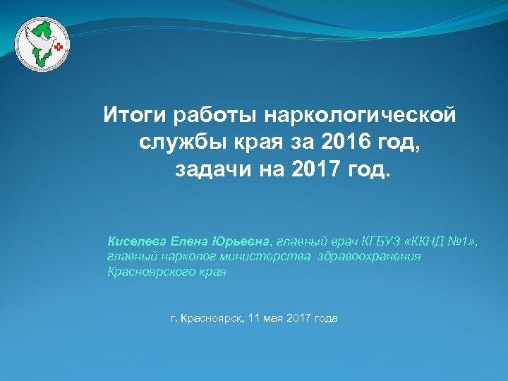 Итоги работы наркологической службы края за 2016 год, задачи на 2017 год. Киселева Елена