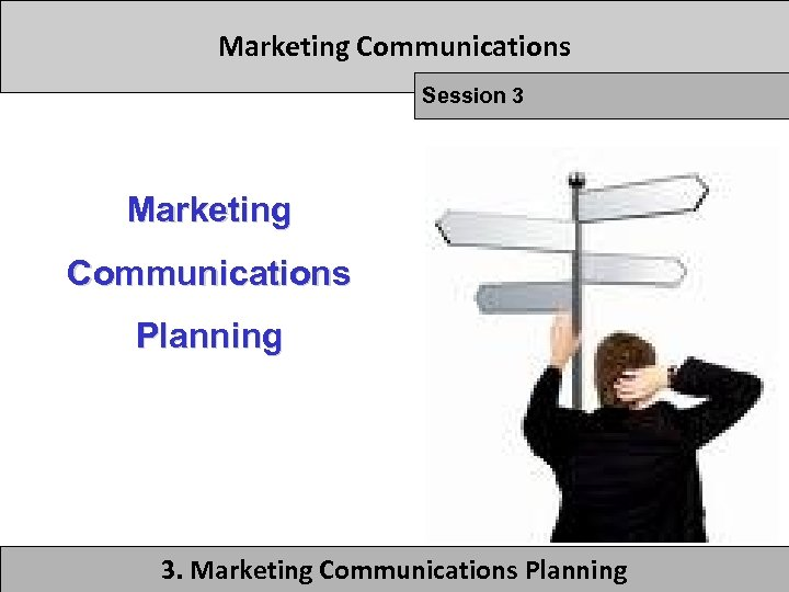 Marketing Communications Session 3 Marketing Communications Planning 3. Marketing Communications Planning