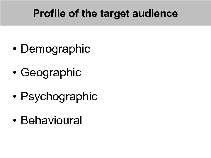 Profile of the target audience • Demographic • Geographic • Psychographic • Behavioural