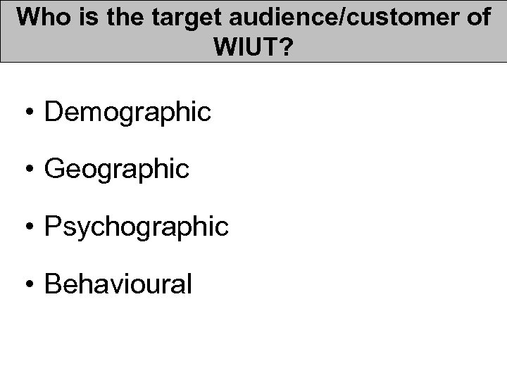 Who is the target audience/customer of WIUT? • Demographic • Geographic • Psychographic •
