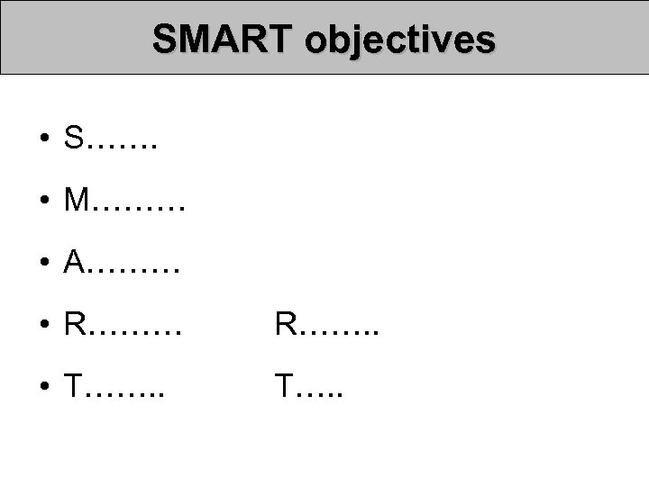 SMART objectives • S……. • M……… • A……… • R……… R……. . • T…….