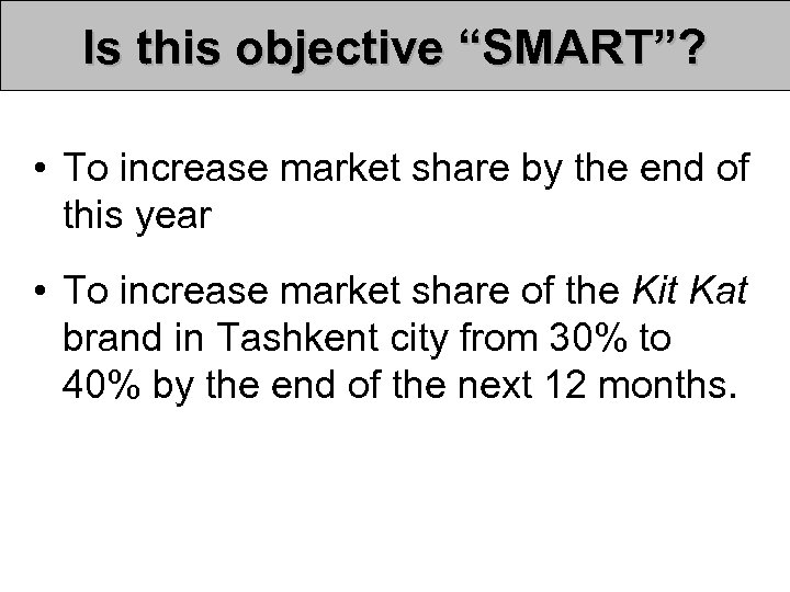 "Is this objective ""SMART""? • To increase market share by the end of this"