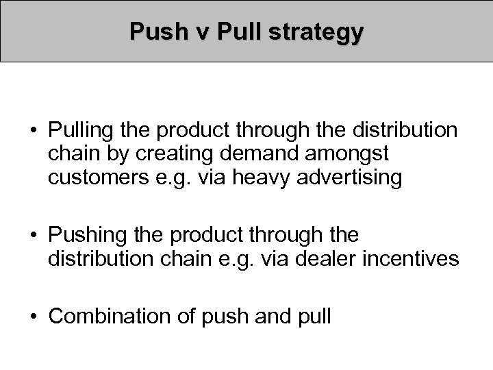 Push v Pull strategy • Pulling the product through the distribution chain by creating