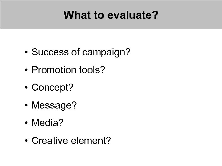 What to evaluate? • Success of campaign? • Promotion tools? • Concept? • Message?