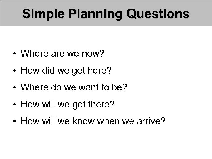 Simple Planning Questions • Where are we now? • How did we get here?