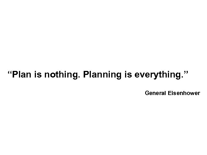 """Plan is nothing. Planning is everything. "" General Eisenhower"