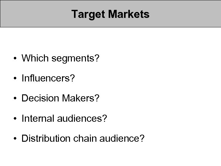 Target Markets • Which segments? • Influencers? • Decision Makers? • Internal audiences? •