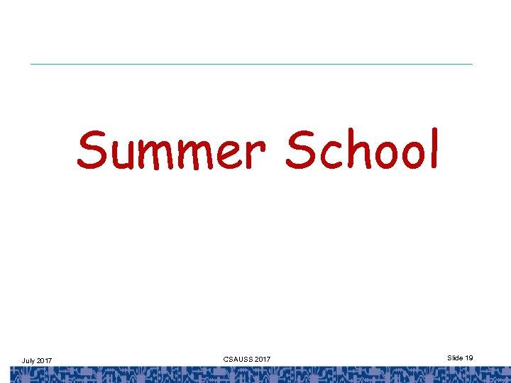 Summer School July 2017 CSAUSS 2017 Slide 19
