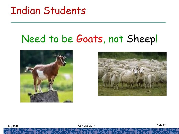 Indian Students Need to be Goats, not Sheep! July 2017 CSAUSS 2017 Slide 22