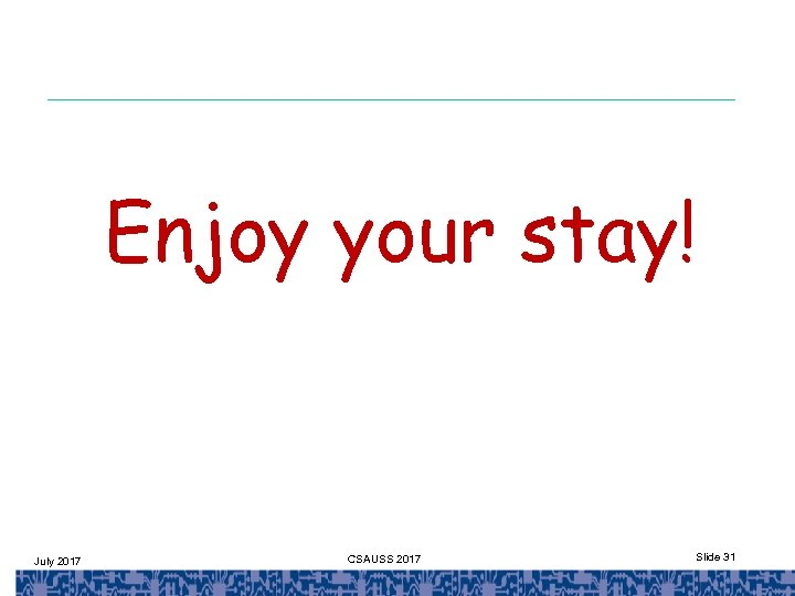 Enjoy your stay! July 2017 CSAUSS 2017 Slide 31