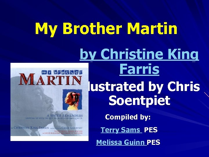 My Brother Martin by Christine King Farris illustrated by Chris Soentpiet Compiled by: Terry