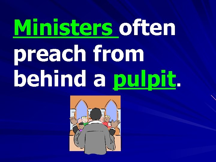 Ministers often preach from behind a pulpit.