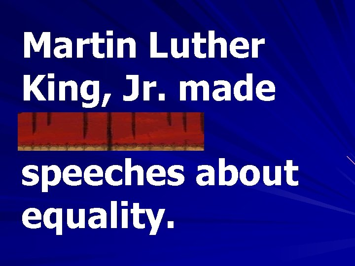 Martin Luther King, Jr. made numerous speeches about equality.
