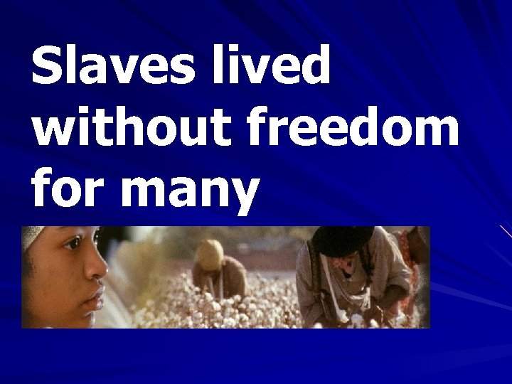 Slaves lived without freedom for many generations.