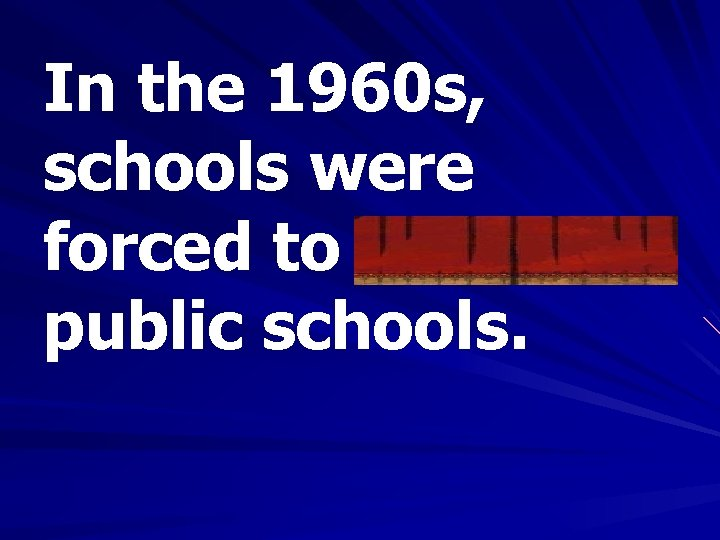 In the 1960 s, schools were forced to integrate public schools.