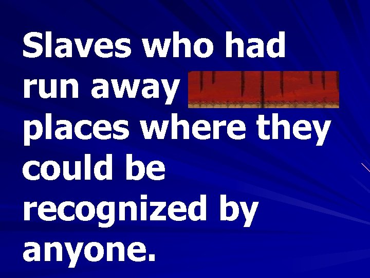 Slaves who had run away avoided places where they could be recognized by anyone.