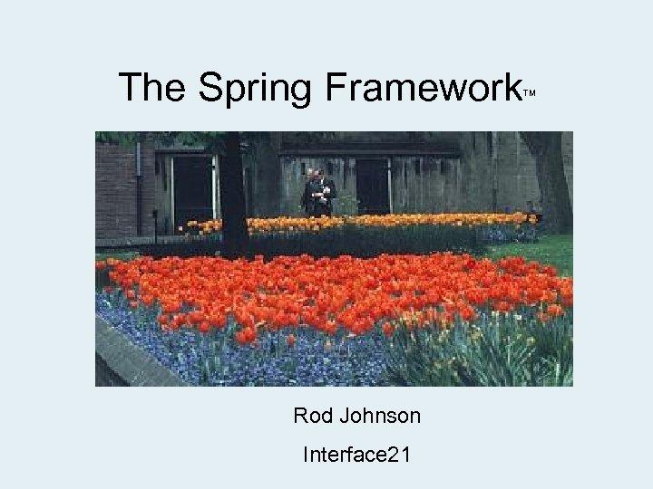 The Spring Framework Rod Johnson Interface 21 TM