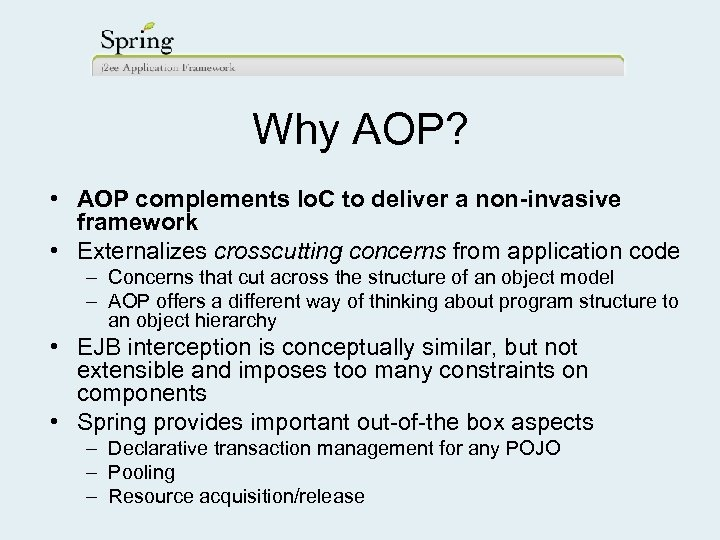 Why AOP? • AOP complements Io. C to deliver a non-invasive framework • Externalizes