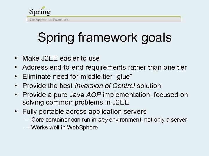 Spring framework goals • • • Make J 2 EE easier to use Address