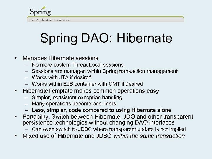 Spring DAO: Hibernate • Manages Hibernate sessions – – No more custom Thread. Local