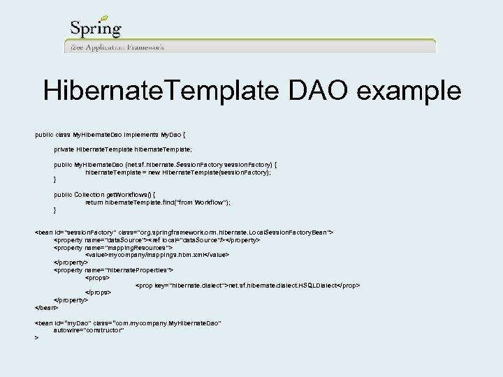 Hibernate. Template DAO example public class My. Hibernate. Dao implements My. Dao { private