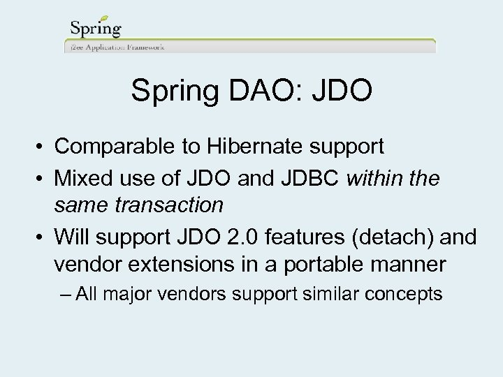 Spring DAO: JDO • Comparable to Hibernate support • Mixed use of JDO and