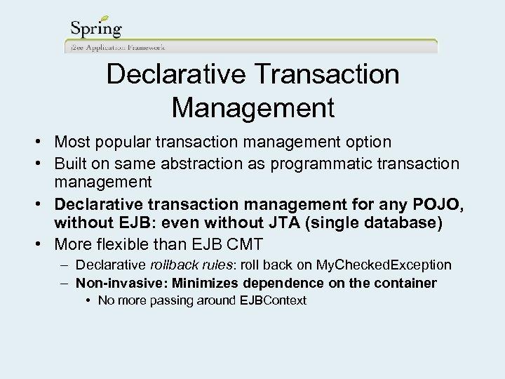 Declarative Transaction Management • Most popular transaction management option • Built on same abstraction