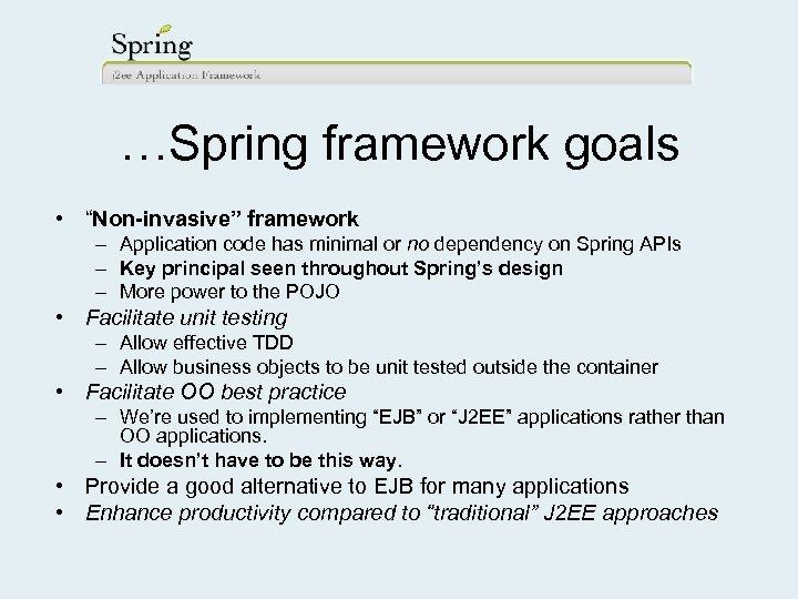 "…Spring framework goals • ""Non-invasive"" framework – Application code has minimal or no dependency"