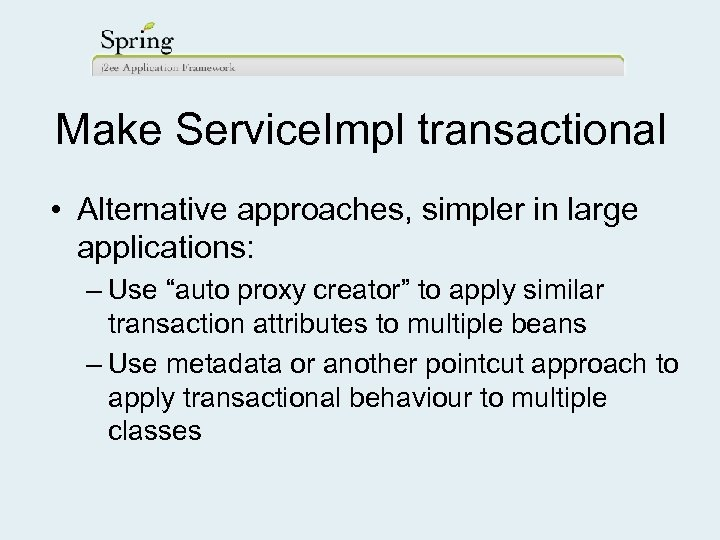 """Make Service. Impl transactional • Alternative approaches, simpler in large applications: – Use """"auto"""